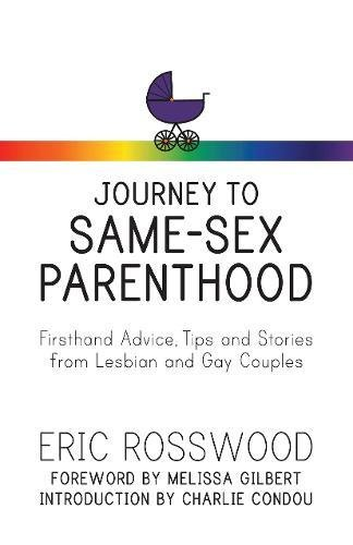 Journey to Same-Sex Parenthood: Firsthand Advice, Tips and Stories from Lesbian and Gay Couples