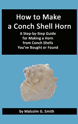 How to Make a Conch Shell Horn: A Step-by-Step Guide for Making a Horn from Conch Shells You've Bought or Found