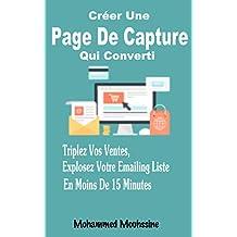 Créer Une Page De Capture Qui Converti: Triplez Vos Ventes, Explosez Votre Emailing Liste En Moins De 15 Minutes (French Edition)