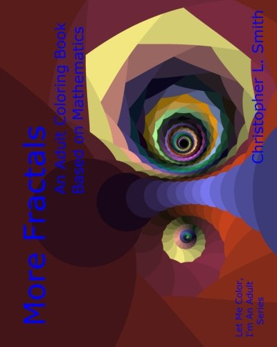 [Best] More Fractals: An Adult Coloring Book Based on Mathematics (Let Me Color, I'm An Adult) T.X.T