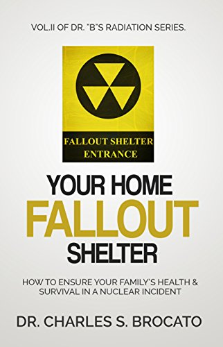 "Your Home Fallout Shelter: How To Ensure Your Family's Health & Survival In A Nuclear Incident (Dr. ""B""s Radiation Series Book 2) by [Brocato, Dr. Charles S.]"