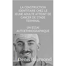 LA CONSTRUCTION IDENTITAIRE CHEZ LE JEUNE ADULTE ATTEINT DE CANCER DE STADE TERMINAL: UN ESSAI AUTOETHNOGRAPHIQUE (French Edition)