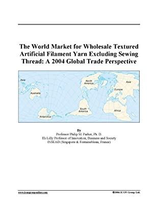 The World Market For Wholesale Textured Artificial Filament Yarn Excluding Sewing Thread A 2004 Global Trade Perspective