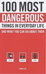 100 Most Dangerous Things in Everyday Life: And What You Can Do about Them