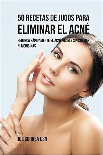 50 Recetas de Jugos Para Eliminar el Acné: Reduzca Rápidamente el Acné Visible Sin Cremas ni Medicinas (Spanish Edition): Joe Correa CSN: 9781977664921: ...