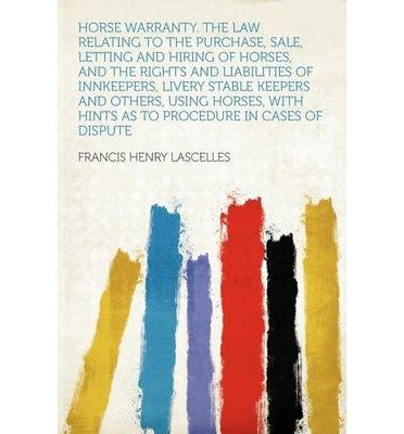 Download Horse Warranty. the Law Relating to the Purchase, Sale, Letting and Hiring of Horses, and the Rights and Liabilities of Innkeepers, Livery Stable Keepers and Others, Using Horses, with Hints as to Procedure in Cases of Dispute (Paperback) - Common PDF