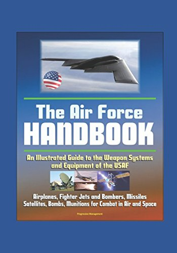 Jet Equipment Air - The Air Force Handbook - Illustrated Guide to the Weapon Systems and Equipment of the USAF, Airplanes, Fighter Jets and Bombers, Missiles, Satellites, Bombs, Munitions for Combat in Air and Space