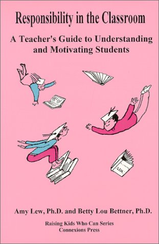 Responsibility in the Classroom : A Teacher's Guide to Understanding and Motivating Students (Raising Kids Who Can Serie