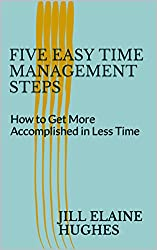 Five Easy Time Management Steps: How to Get More Accomplished in Less Time