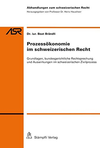 Prozessökonomie im schweizerischen Recht: Grundlagen, bundesgerichtliche Rechtsprechung und Auswirkungen im schweizerischen Zivilprozess (Abhandlungen zum schweizerischen Recht ASR)