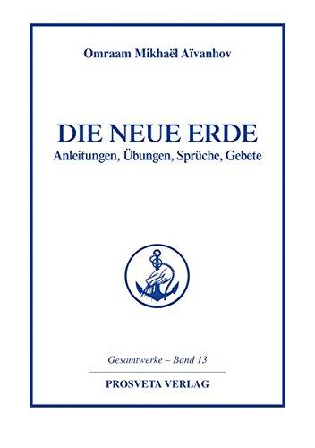 Die Neue Erde: Anleitungen - Übungen - Sprüche - Gebete (Reihe Gesamtwerke Aivanhov)