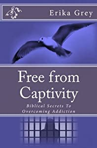 Free from Captivity: Biblical Secrets To Overcoming Addiction