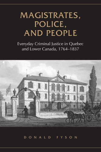 Magistrates, Police, and People: Everyday Criminal Justice in Quebec and Lower Canada, 1764-1837 (Osgoode Society for Ca