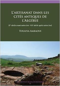 Book L'artisanat dans les cites antiques de l'Algerie: (Ier siecle avant notre ere -VIIe siecle apres notre ere) (Archaeopress Roman Archaeology) (French Edition)