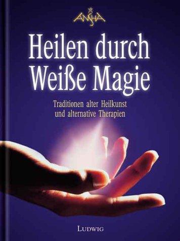 Heilen durch Weisse Magie: Traditionen alter Heilkunst und alternative Therapien