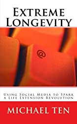 Extreme Longevity (First Edition): Using Social Media to Spark a Life Extension Revolution