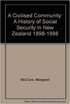 A Civilised Community: A History of Social Security in New Zealand 1898-1998
