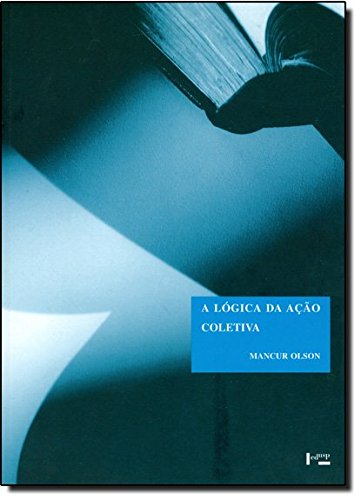 A Lógica da Ação Coletiva. Os Benefícios Públicos e Uma Teoria dos Grupos Sociais - Coleção Clássicos