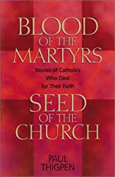 Blood of the Martyrs, Seed of the Church: Stories of Catholics Who Died for Their Faith