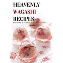 Heavenly Wagashi Recipes: A Cookbook of Superbly Sweet Dessert Ideas!