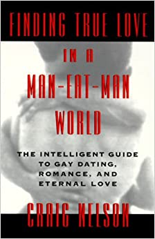 Book Finding True Love in a Man-Eat-Man World: The Intelligent Guide to Gay Dating, Sex. Romance, and Eternal Love