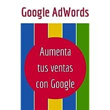 Google AdWords: Aumenta tus Ventas con Google (Spanish Edition)