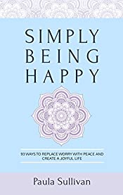 Simply Being Happy: 93 Ways to Replace Worry with Peace and Create a Joyful Life