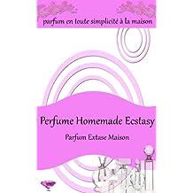 Perfume Homemade Ecstasy: Parfum en toute simplicité à la maison - Plus de 50 recettes de parfums faits maison (French Edition)