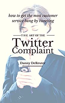 The Art of the Twitter Complaint: how to get the most customer service bang by tweeting by [DeReuter, Danny]