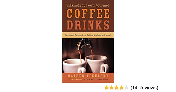 Making Your Own Gourmet Coffee Drinks: Espressos, Cappuccinos, Lattes, Mochas, and More! - Kindle edition by Mathew Tekulsky, Clair Moritz-Magnesio .
