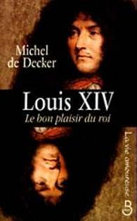 Louis XIV, le bon plaisir du roi par Michel de Decker