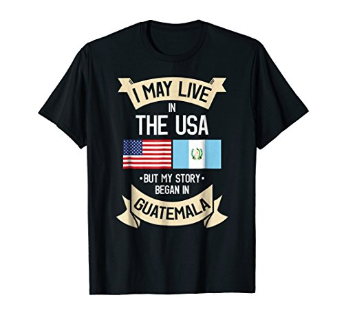 (I May Live in USA But My Story Began in Guatemala T-Shirt)
