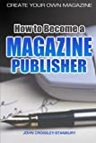 How to Become a Magazine Publisher - Create Your Own Magazine, John Crossley-Stanbury, 144577626X