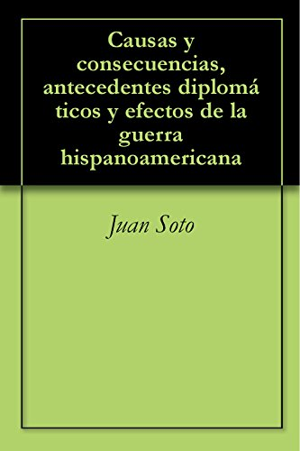 Causas y consecuencias, antecedentes diplomáticos y efectos de la guerra hispanoamericana