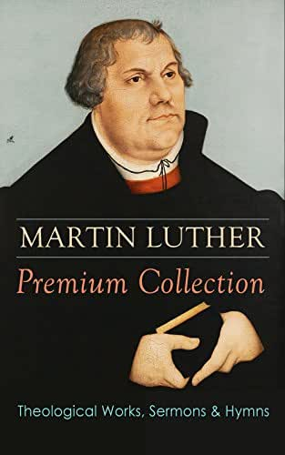 MARTIN LUTHER Premium Collection: Theological Works, Sermons & Hymns: The Ninety-five Theses, The Bondage of the Will, A Treatise on Christian Liberty, ... Prayers, Hymns, Letters and many more