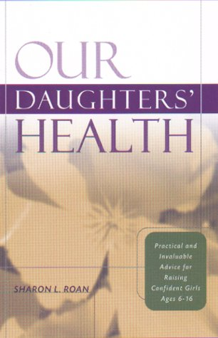 Our Daughters' Health: Practical and Invaluable Advice for Raising Confident Girls Ages 6-16 PDF