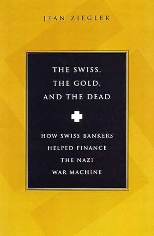 The Swiss, The Gold And The Dead: How Swiss Bankers Helped Finance the Nazi War Machine