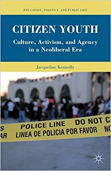 Citizen Youth: Culture, Activism, and Agency in a Neoliberal Era Education, Politics and Public Life