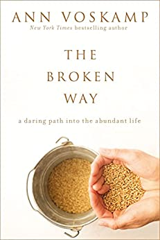 The Broken Way (with Bonus Content): A Daring Path into the Abundant Life by [Voskamp, Ann]