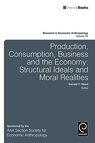 Download Production, Consumption, Business and the Economy: Structural Ideals And Moral Realities: 34 (Research in Economic Anthropology) Pdf