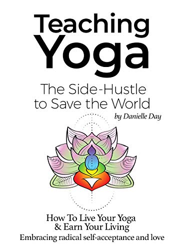 Teaching Yoga: The Side-Hustle to Save the World: How To Live Your Yoga & Earn Your Living. Embracing radical self-acceptance and love