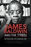 "Joseph Vogel, ""James Baldwin and the 1980s: Witnessing the Reagan Era"" (U Illinois Press, 2018)"