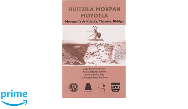 Huitzila Moxopan Moyotla. Monografia de Huitzila, Tizayuca, Hidalgo (Spanish Edition): Irma Balderas Arrieta: 9789707226692: Amazon.com: Books