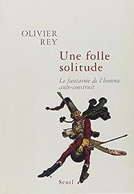 Une folle solitude : Le fantasme de l'homme auto-construit par Olivier Rey