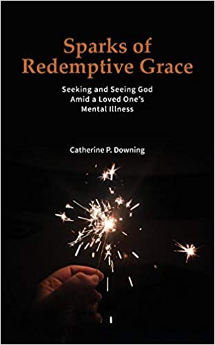 Sparks of Redemptive Grace Seeking and Seeing God Amid a Loved Ones Mental Illness