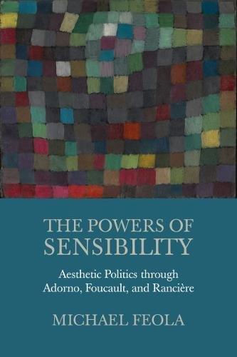 The Powers of Sensibility: Aesthetic Politics through Adorno, Foucault, and Rancière