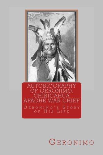 Autobiography of Geronimo, Chiracahua Apache War Chief: Geronimo's Story of His Life