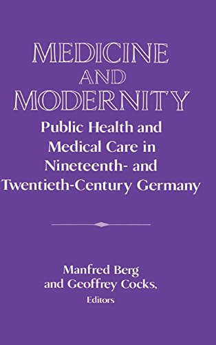Medicine and Modernity: Public Health and Medical Care in Nineteenth- and Twentieth-Century Germany (Publications of the