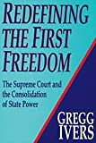 Redefining the First Freedom : The Supreme Court and the Consolidation of State Power, 1980-1990, Ivers, Gregg, 1560000546