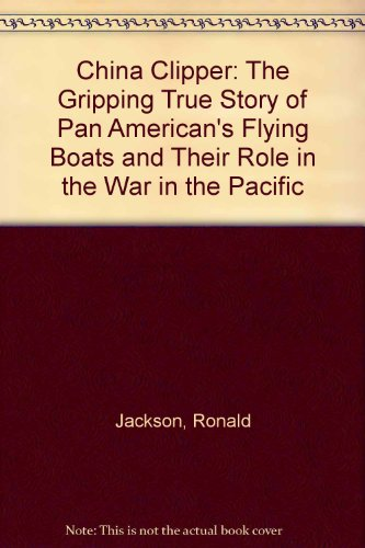 China Clipper: The Gripping True Story of Pan American's Flying Boats and Their Role in the War in the Pacific (Pan American Flying Boats)